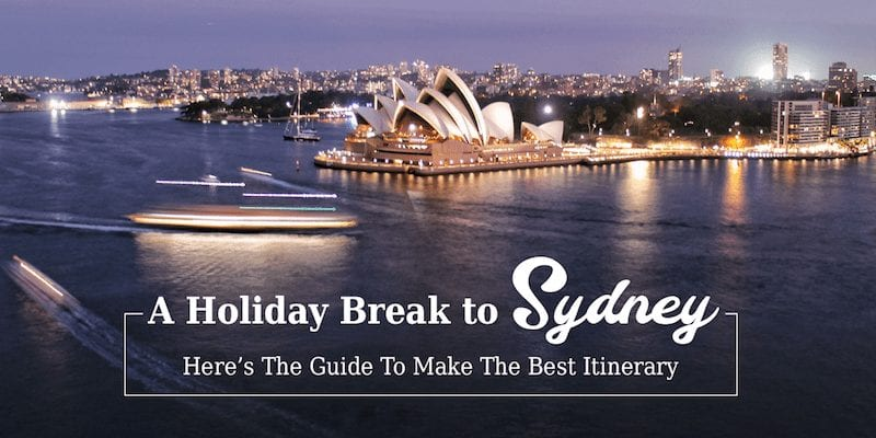 A Holiday Break in Sydney – Guide to the Best Itinerary